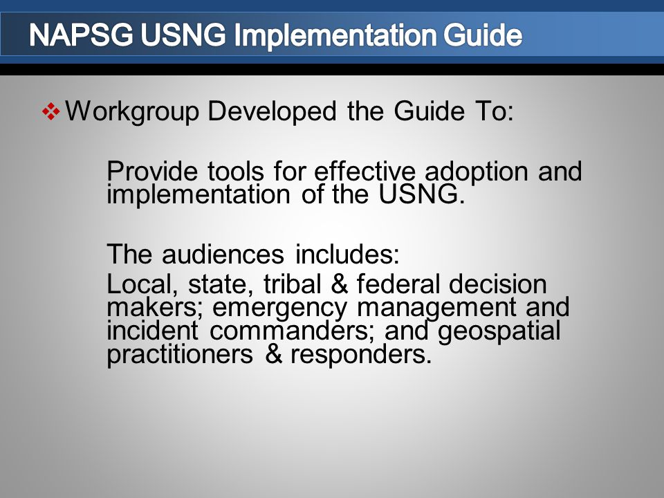  Workgroup Developed the Guide To: Provide tools for effective adoption and implementation of the USNG.