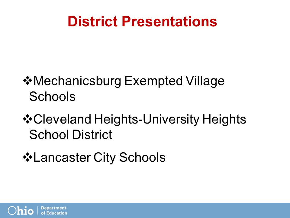 District Presentations  Mechanicsburg Exempted Village Schools  Cleveland Heights-University Heights School District  Lancaster City Schools