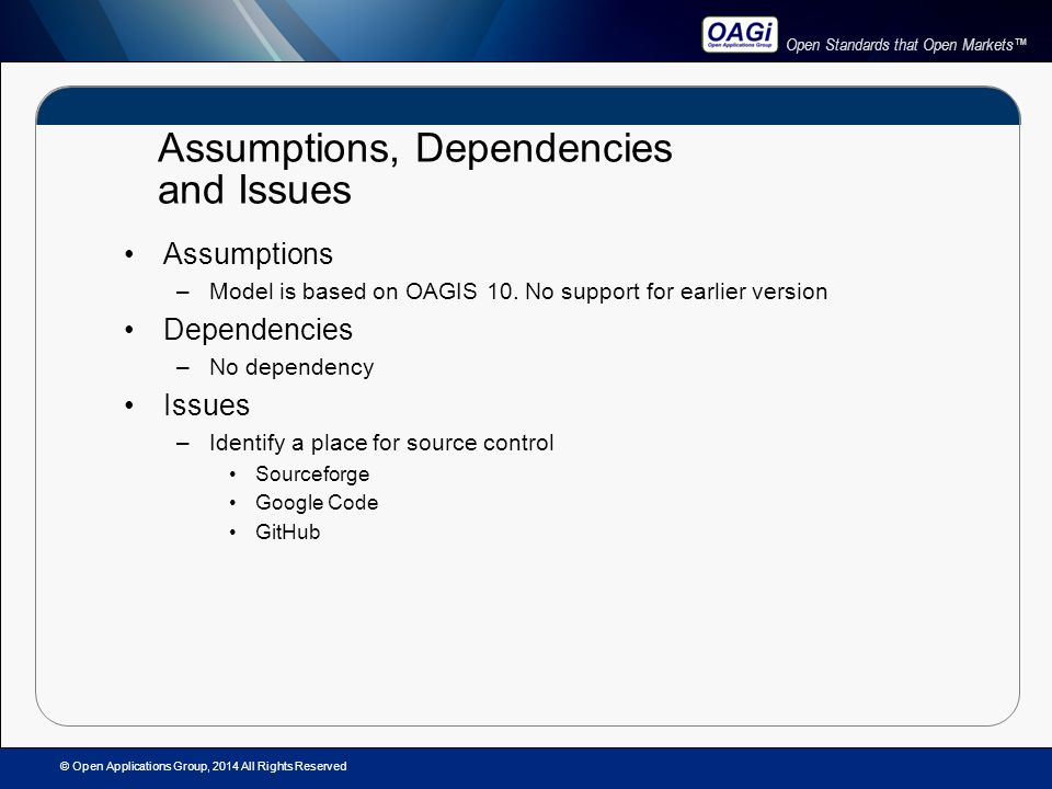Open Standards that Open Markets™ Assumptions, Dependencies and Issues Assumptions –Model is based on OAGIS 10.