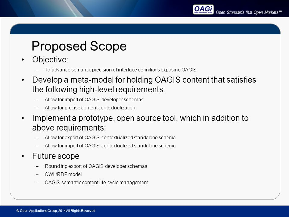 Open Standards that Open Markets™ Proposed Scope Objective: –To advance semantic precision of interface definitions exposing OAGIS Develop a meta-model for holding OAGIS content that satisfies the following high-level requirements: –Allow for import of OAGIS developer schemas –Allow for precise content contextualization Implement a prototype, open source tool, which in addition to above requirements: –Allow for export of OAGIS contextualized standalone schema –Allow for import of OAGIS contextualized standalone schema Future scope –Round trip export of OAGIS developer schemas –OWL/RDF model –OAGIS semantic content life-cycle management © Open Applications Group, 2014 All Rights Reserved