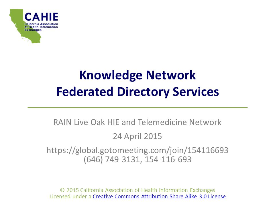 Knowledge Network Federated Directory Services RAIN Live Oak HIE and Telemedicine Network 24 April 2015 https://global.gotomeeting.com/join/154116693 (646) 749-3131, 154-116-693 © 2015 California Association of Health Information Exchanges Licensed under a Creative Commons Attribution Share-Alike 3.0 LicenseCreative Commons Attribution Share-Alike 3.0 License