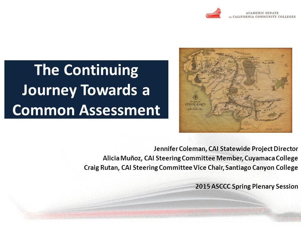 The Continuing Journey Towards a Common Assessment Jennifer Coleman, CAI Statewide Project Director Alicia Muñoz, CAI Steering Committee Member, Cuyamaca College Craig Rutan, CAI Steering Committee Vice Chair, Santiago Canyon College 2015 ASCCC Spring Plenary Session