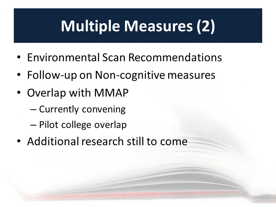 Multiple Measures (2) Environmental Scan Recommendations Follow-up on Non-cognitive measures Overlap with MMAP – Currently convening – Pilot college overlap Additional research still to come