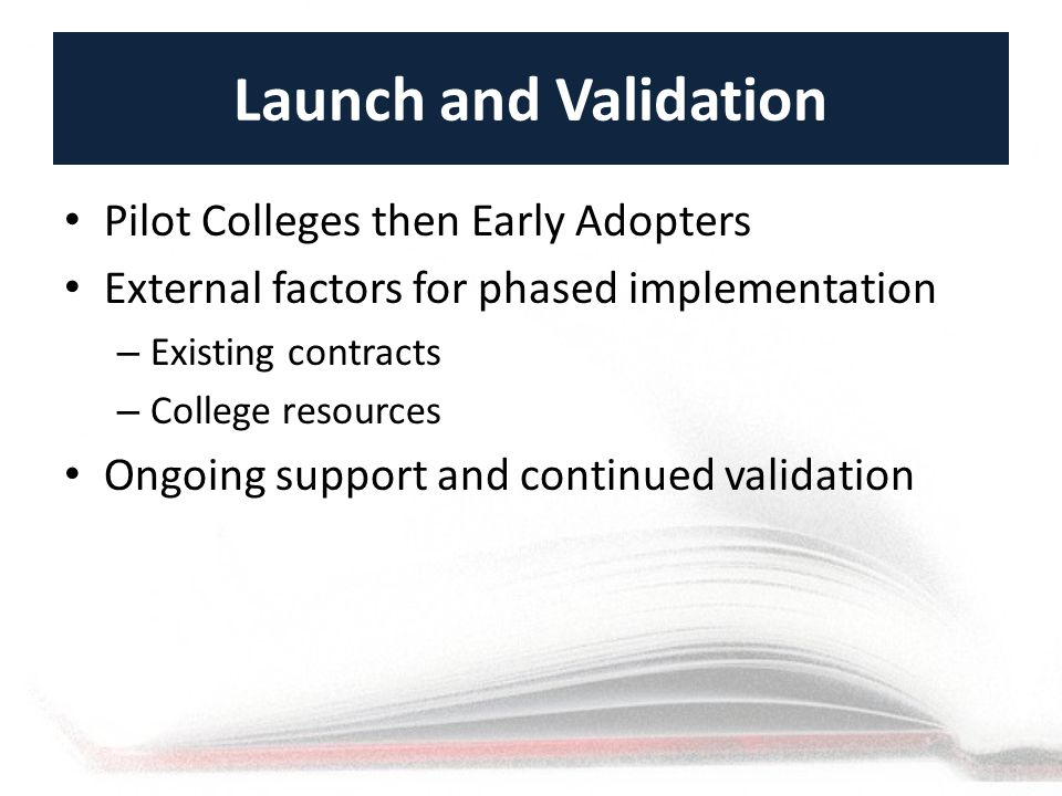 Launch and Validation Pilot Colleges then Early Adopters External factors for phased implementation – Existing contracts – College resources Ongoing support and continued validation
