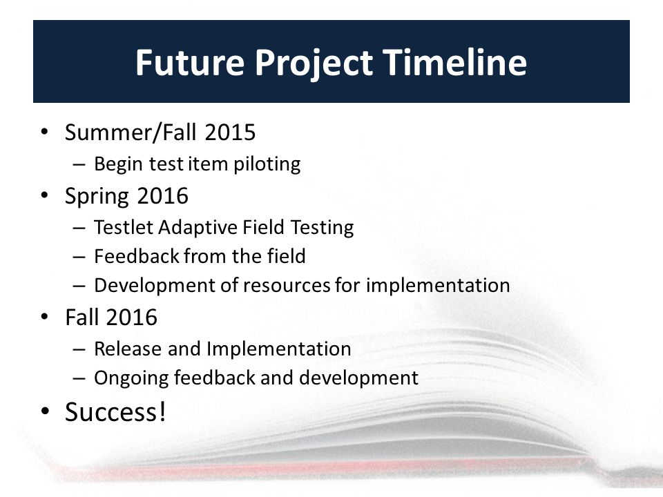 Future Project Timeline Summer/Fall 2015 – Begin test item piloting Spring 2016 – Testlet Adaptive Field Testing – Feedback from the field – Development of resources for implementation Fall 2016 – Release and Implementation – Ongoing feedback and development Success!