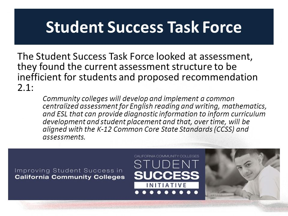 Student Success Task Force The Student Success Task Force looked at assessment, they found the current assessment structure to be inefficient for students and proposed recommendation 2.1: Community colleges will develop and implement a common centralized assessment for English reading and writing, mathematics, and ESL that can provide diagnostic information to inform curriculum development and student placement and that, over time, will be aligned with the K-12 Common Core State Standards (CCSS) and assessments.