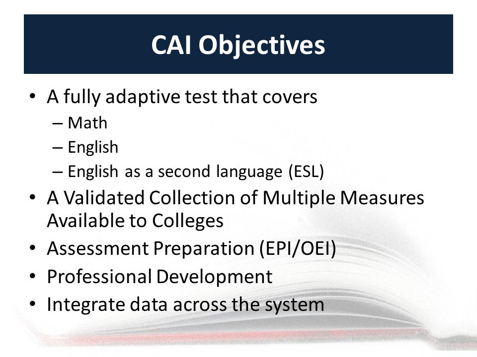CAI Objectives A fully adaptive test that covers – Math – English – English as a second language (ESL) A Validated Collection of Multiple Measures Available to Colleges Assessment Preparation (EPI/OEI) Professional Development Integrate data across the system