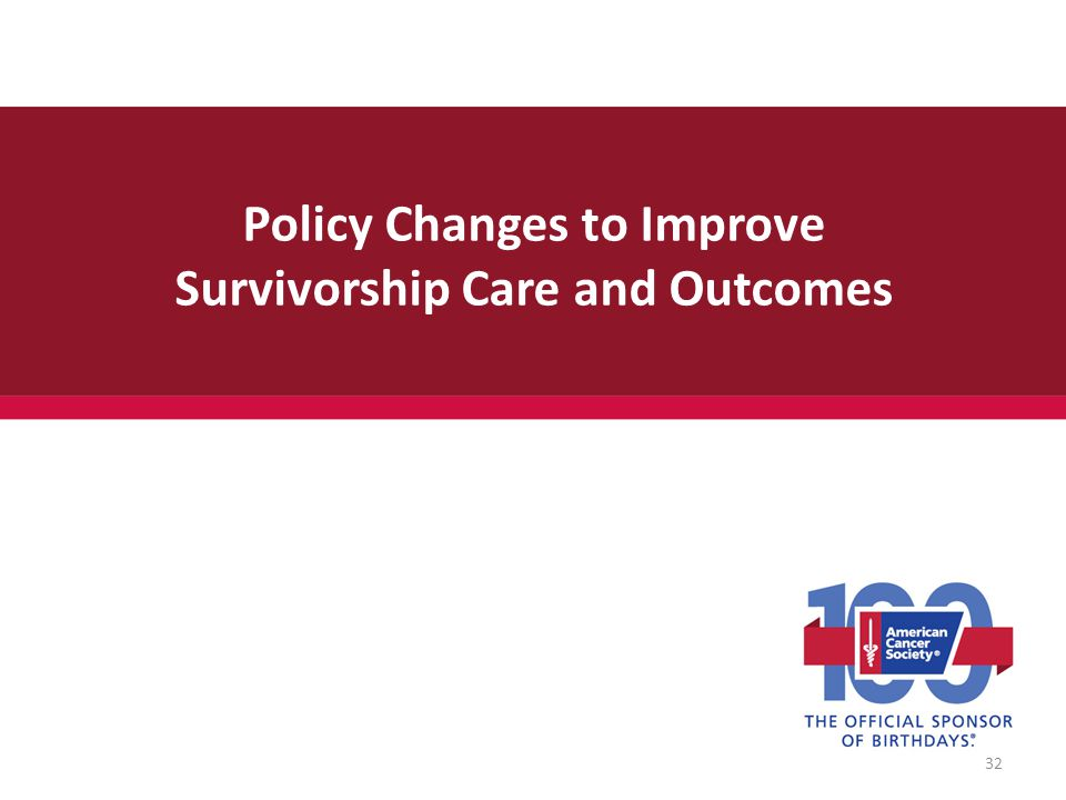 Policy Changes to Improve Survivorship Care and Outcomes 32