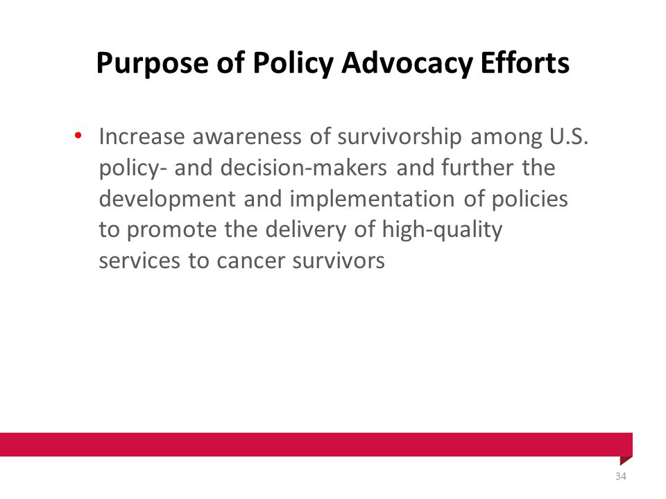 Purpose of Policy Advocacy Efforts Increase awareness of survivorship among U.S.