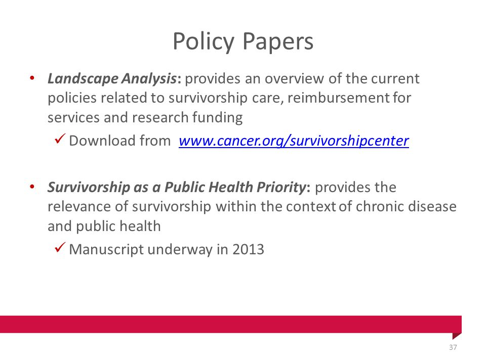 Policy Papers Landscape Analysis: provides an overview of the current policies related to survivorship care, reimbursement for services and research funding Download from www.cancer.org/survivorshipcenterwww.cancer.org/survivorshipcenter Survivorship as a Public Health Priority: provides the relevance of survivorship within the context of chronic disease and public health Manuscript underway in 2013 37