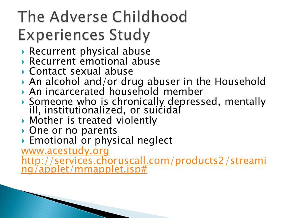  Recurrent physical abuse  Recurrent emotional abuse  Contact sexual abuse  An alcohol and/or drug abuser in the Household  An incarcerated household member  Someone who is chronically depressed, mentally ill, institutionalized, or suicidal  Mother is treated violently  One or no parents  Emotional or physical neglect www.acestudy.org http://services.choruscall.com/products2/streami ng/applet/mmapplet.jsp#