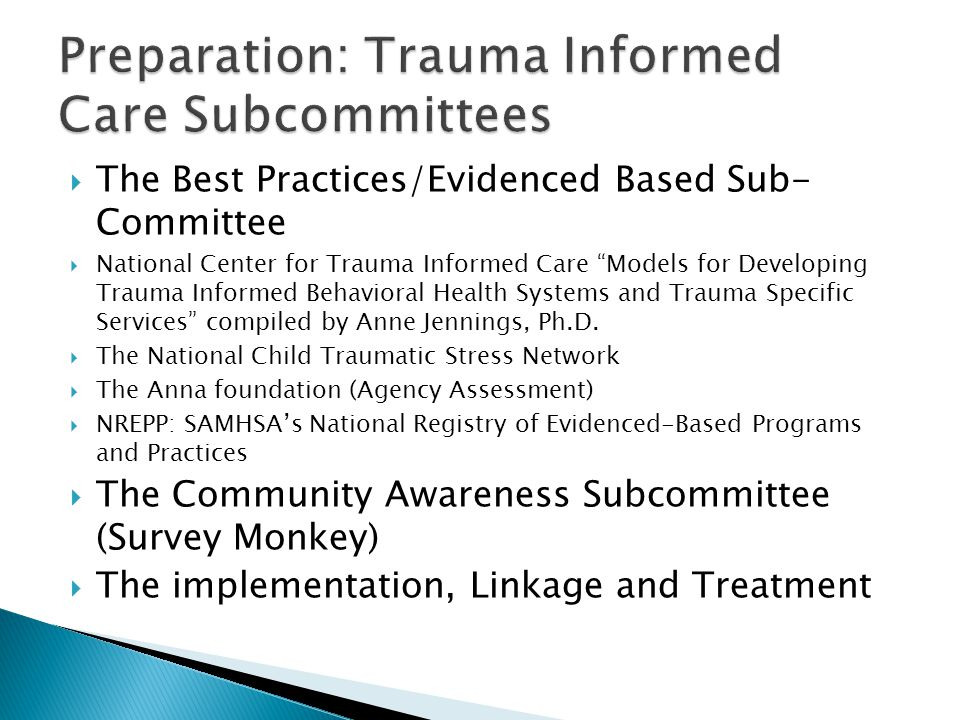  The Best Practices/Evidenced Based Sub- Committee  National Center for Trauma Informed Care Models for Developing Trauma Informed Behavioral Health Systems and Trauma Specific Services compiled by Anne Jennings, Ph.D.