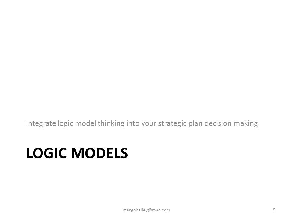 LOGIC MODELS Integrate logic model thinking into your strategic plan decision making 5margobailey@mac.com