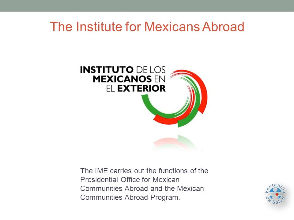The Institute for Mexicans Abroad The IME carries out the functions of the Presidential Office for Mexican Communities Abroad and the Mexican Communities Abroad Program.