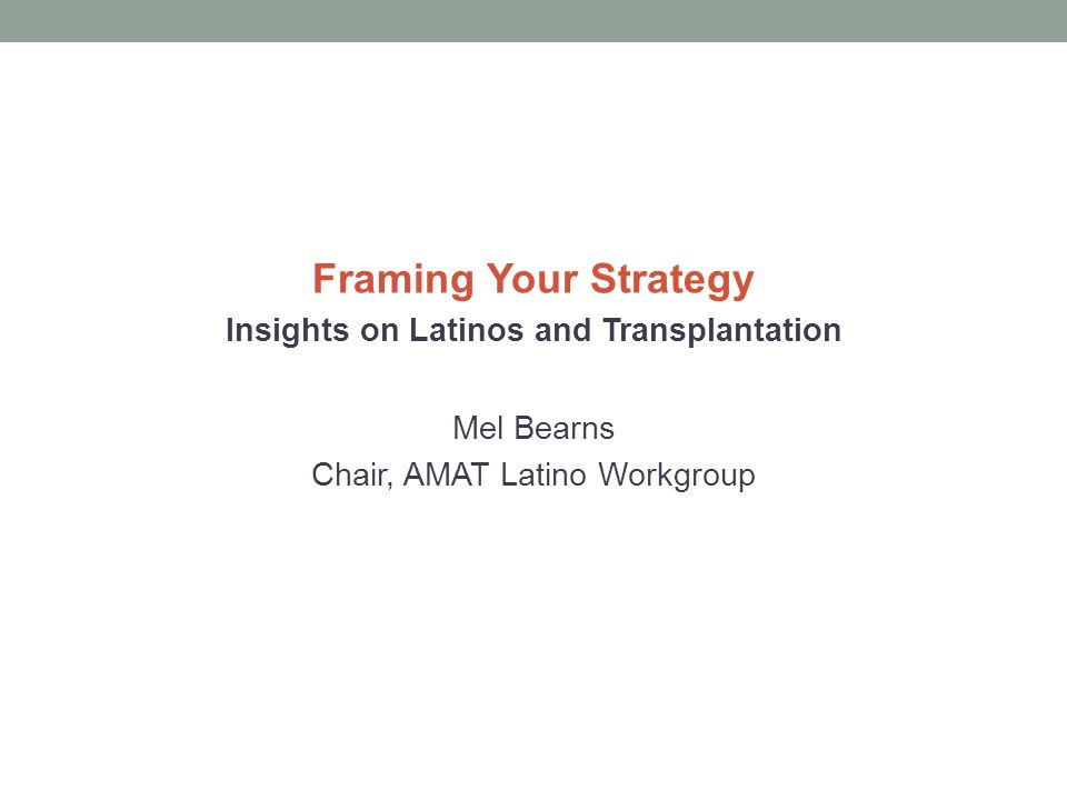 Framing Your Strategy Insights on Latinos and Transplantation Mel Bearns Chair, AMAT Latino Workgroup