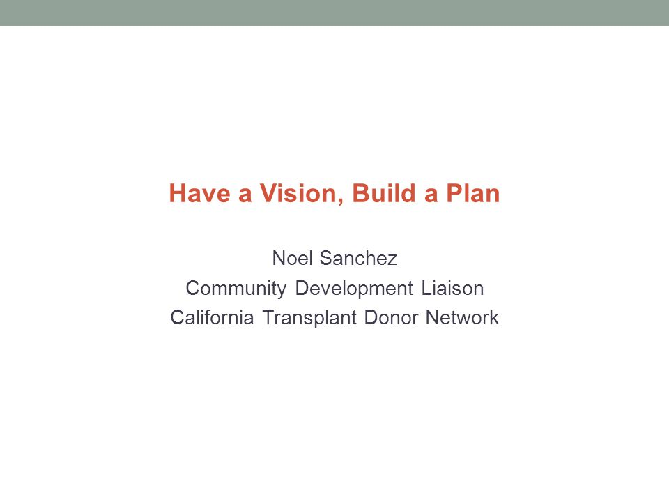 Have a Vision, Build a Plan Noel Sanchez Community Development Liaison California Transplant Donor Network