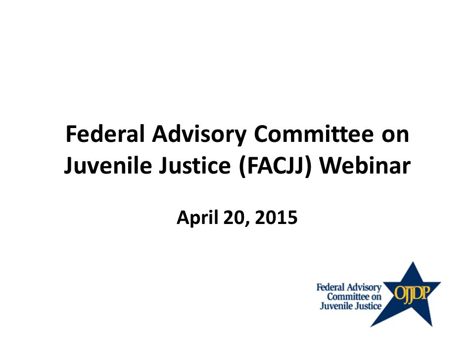 Federal Advisory Committee on Juvenile Justice (FACJJ) Webinar April 20, 2015