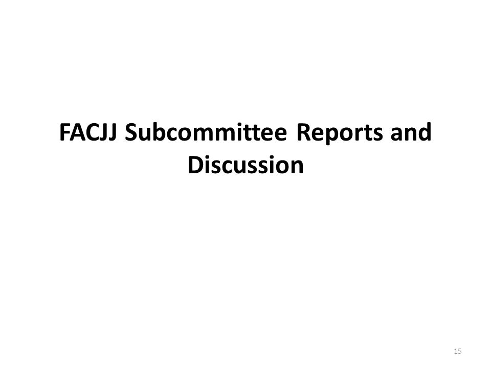 FACJJ Subcommittee Reports and Discussion 15