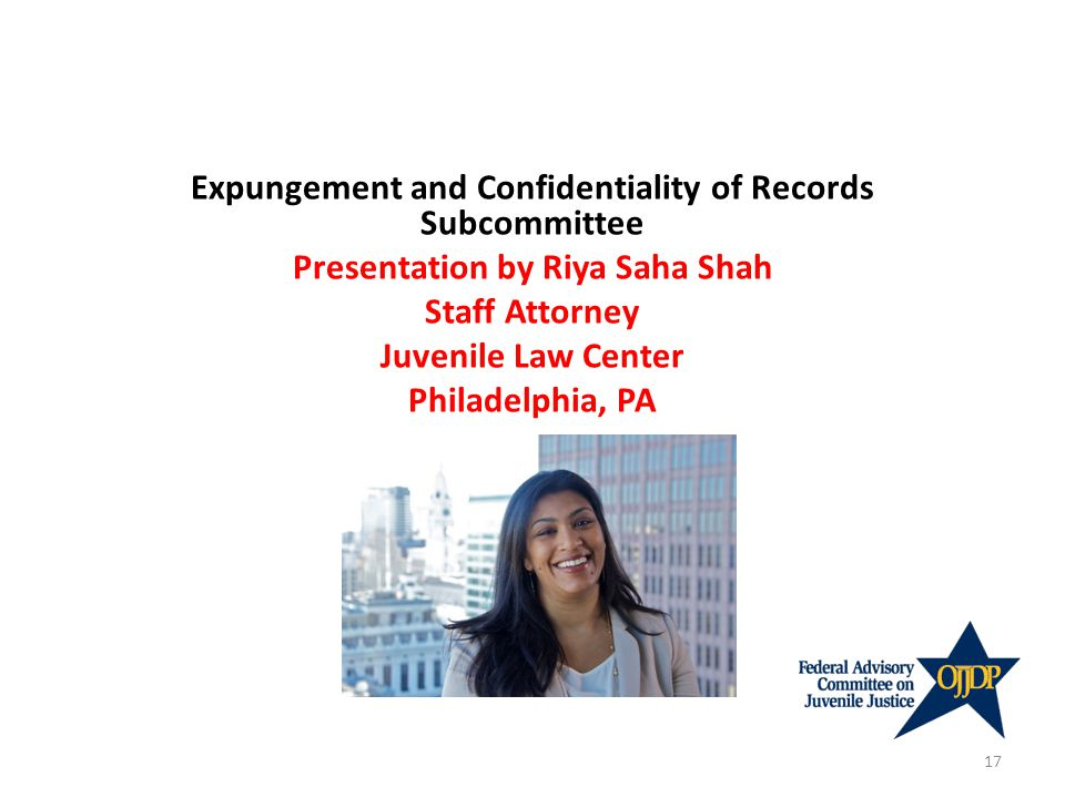 Expungement and Confidentiality of Records Subcommittee Presentation by Riya Saha Shah Staff Attorney Juvenile Law Center Philadelphia, PA 17