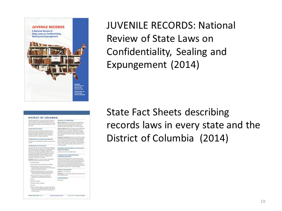 JUVENILE RECORDS: National Review of State Laws on Confidentiality, Sealing and Expungement (2014) State Fact Sheets describing records laws in every state and the District of Columbia (2014) 19