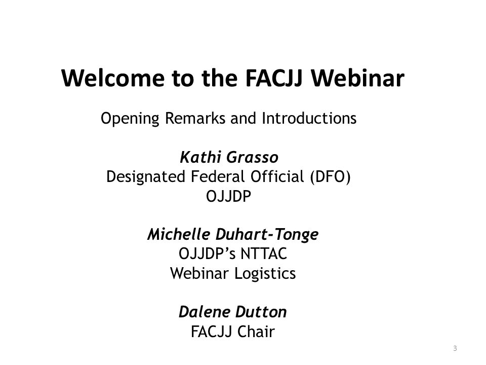 Welcome to the FACJJ Webinar Opening Remarks and Introductions Kathi Grasso Designated Federal Official (DFO) OJJDP Michelle Duhart-Tonge OJJDP's NTTA