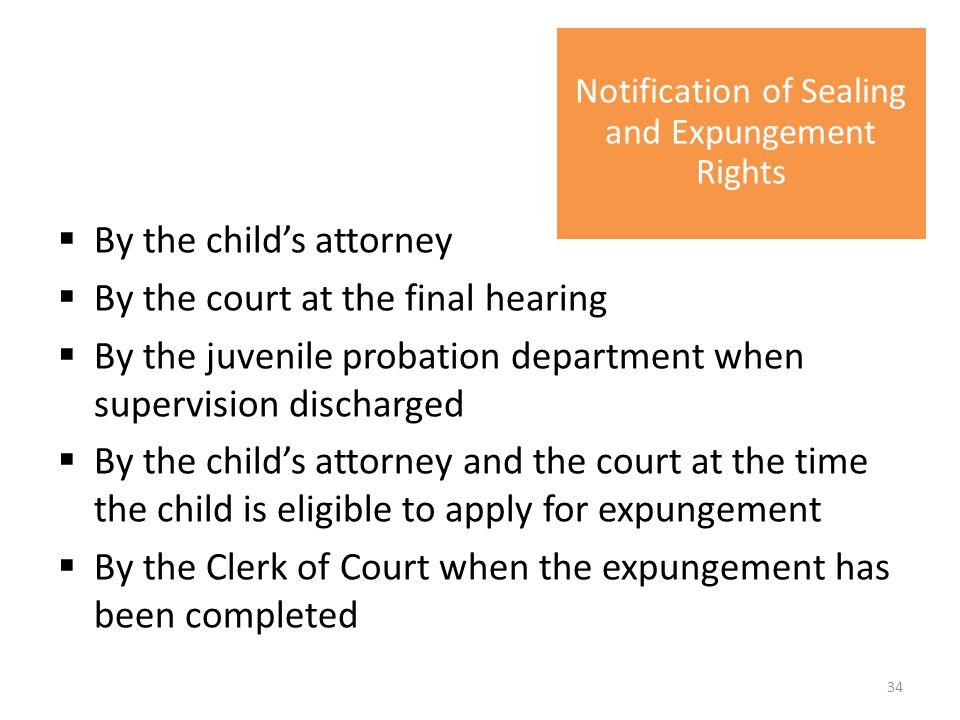  By the child's attorney  By the court at the final hearing  By the juvenile probation department when supervision discharged  By the child's attorney and the court at the time the child is eligible to apply for expungement  By the Clerk of Court when the expungement has been completed Notification of Sealing and Expungement Rights 34