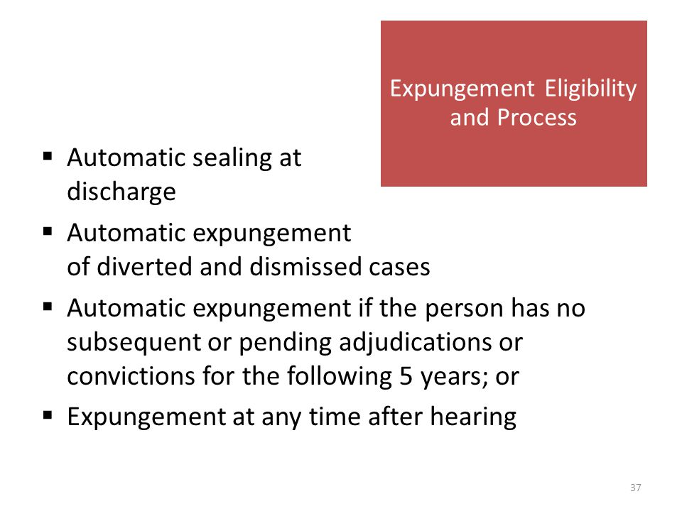  Automatic sealing at discharge  Automatic expungement of diverted and dismissed cases  Automatic expungement if the person has no subsequent or pending adjudications or convictions for the following 5 years; or  Expungement at any time after hearing Expungement Eligibility and Process 37