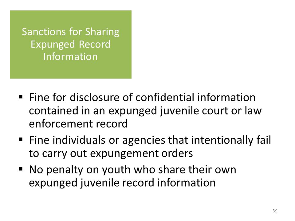  Fine for disclosure of confidential information contained in an expunged juvenile court or law enforcement record  Fine individuals or agencies that intentionally fail to carry out expungement orders  No penalty on youth who share their own expunged juvenile record information Sanctions for Sharing Expunged Record Information 39