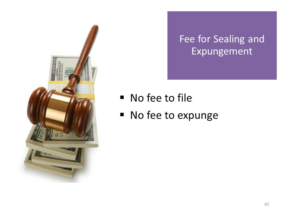  No fee to file  No fee to expunge Fee for Sealing and Expungement 40