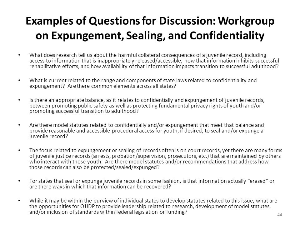 Examples of Questions for Discussion: Workgroup on Expungement, Sealing, and Confidentiality What does research tell us about the harmful collateral consequences of a juvenile record, including access to information that is inappropriately released/accessible, how that information inhibits successful rehabilitative efforts, and how availability of that information impacts transition to successful adulthood.