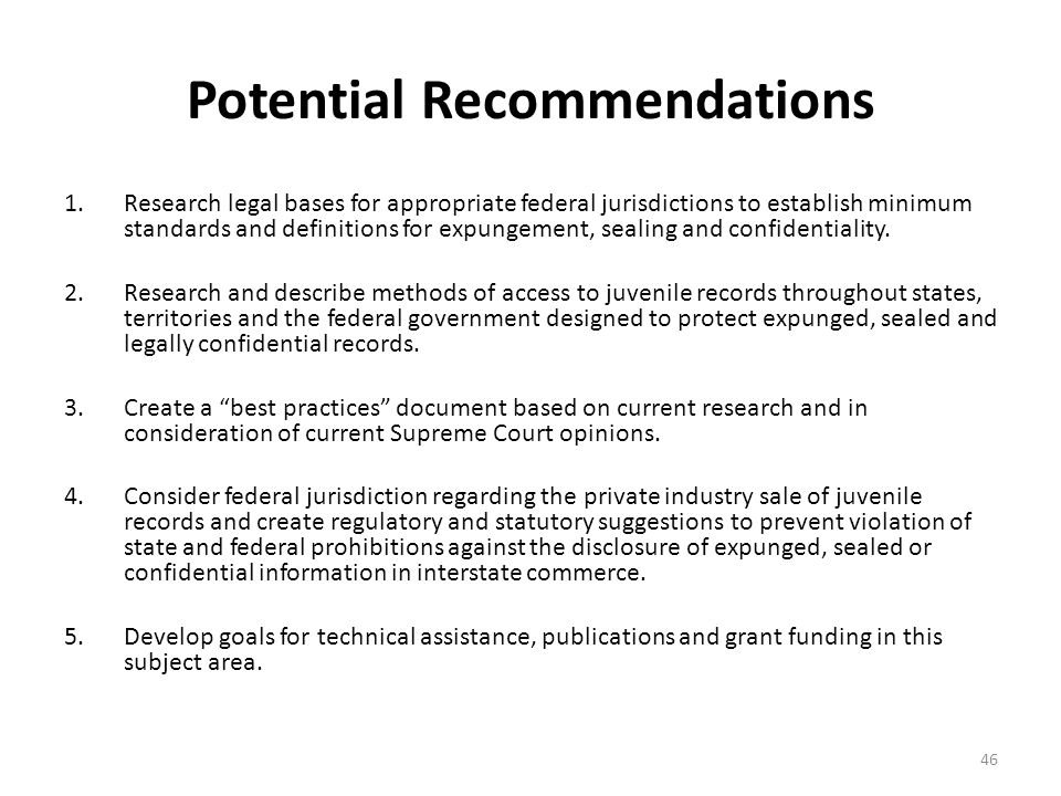 Potential Recommendations 1.Research legal bases for appropriate federal jurisdictions to establish minimum standards and definitions for expungement, sealing and confidentiality.