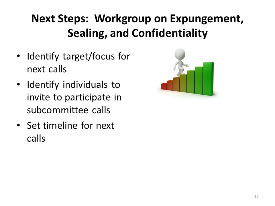 Next Steps: Workgroup on Expungement, Sealing, and Confidentiality Identify target/focus for next calls Identify individuals to invite to participate