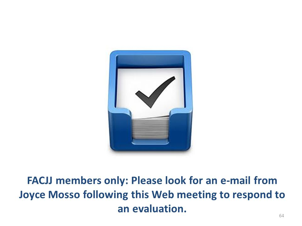 FACJJ members only: Please look for an e-mail from Joyce Mosso following this Web meeting to respond to an evaluation. 64