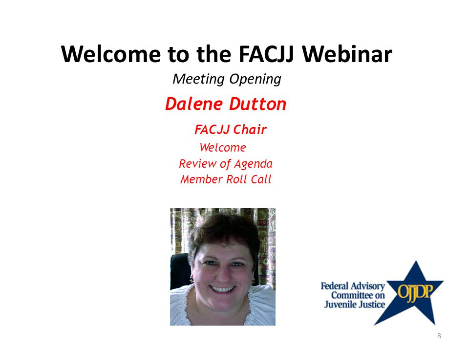 Welcome to the FACJJ Webinar Meeting Opening Dalene Dutton FACJJ Chair Welcome Review of Agenda Member Roll Call 8
