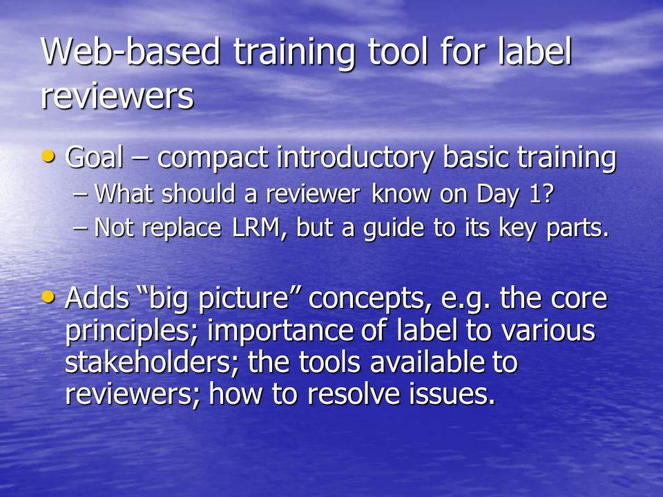 Web-based training tool for label reviewers Goal – compact introductory basic training Goal – compact introductory basic training –What should a reviewer know on Day 1.