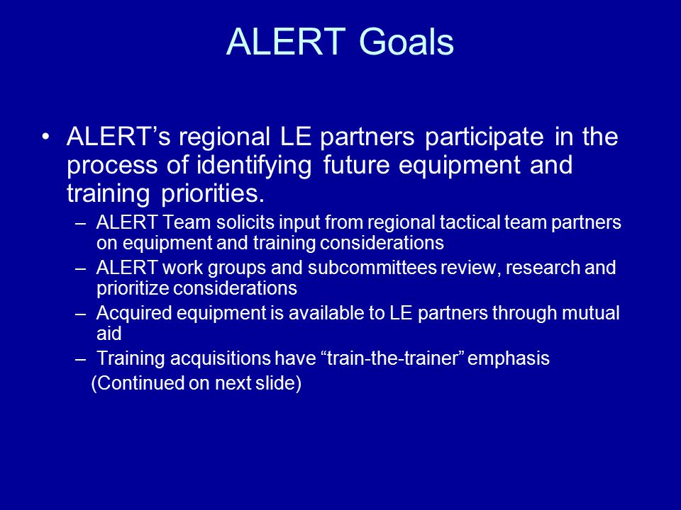 ALERT Goals ALERT's regional LE partners participate in the process of identifying future equipment and training priorities. –ALERT Team solicits inpu