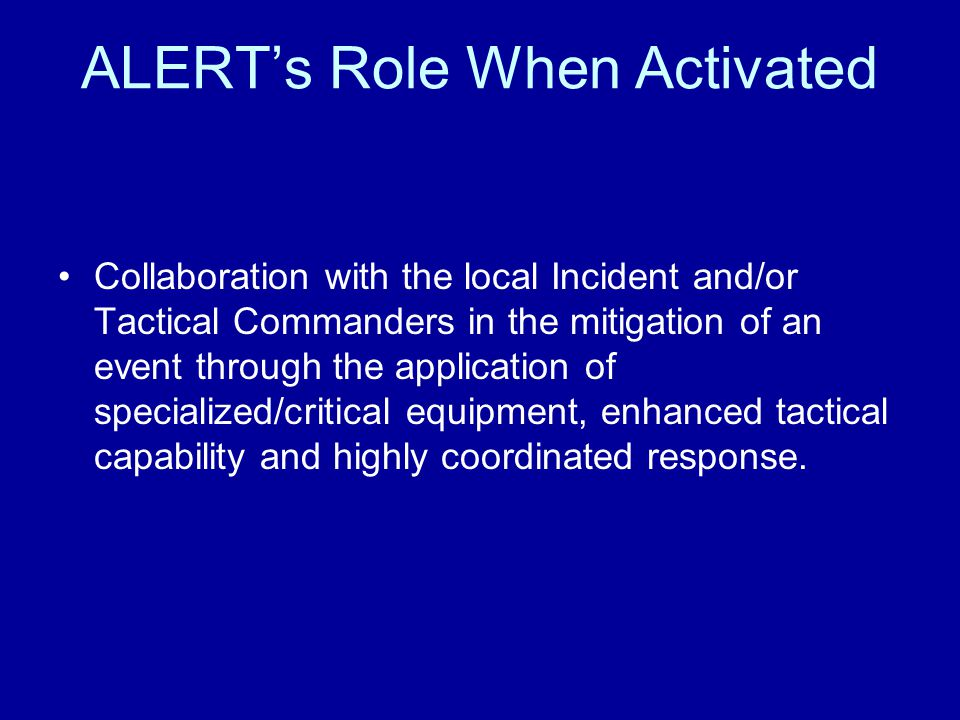 ALERT's Role When Activated Collaboration with the local Incident and/or Tactical Commanders in the mitigation of an event through the application of