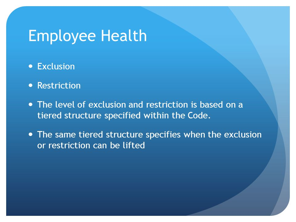 Employee Health Exclusion Restriction The level of exclusion and restriction is based on a tiered structure specified within the Code.