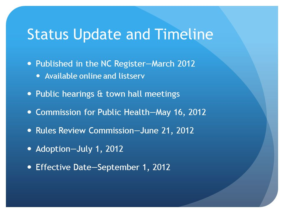 Status Update and Timeline Published in the NC Register—March 2012 Available online and listserv Public hearings & town hall meetings Commission for Public Health—May 16, 2012 Rules Review Commission—June 21, 2012 Adoption—July 1, 2012 Effective Date—September 1, 2012