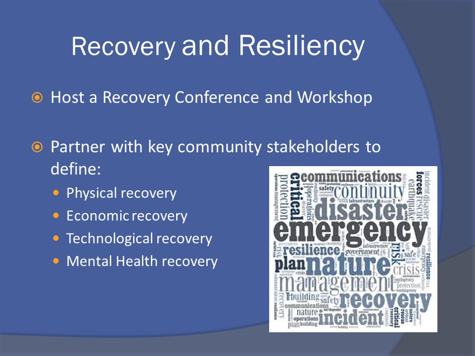 Recovery and Resiliency  Host a Recovery Conference and Workshop  Partner with key community stakeholders to define: Physical recovery Economic recovery Technological recovery Mental Health recovery