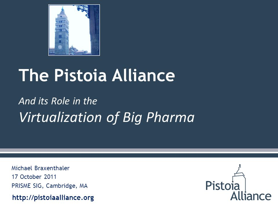 http://pistoiaalliance.org Michael Braxenthaler 17 October 2011 PRISME SIG, Cambridge, MA The Pistoia Alliance And its Role in the Virtualization of Big Pharma