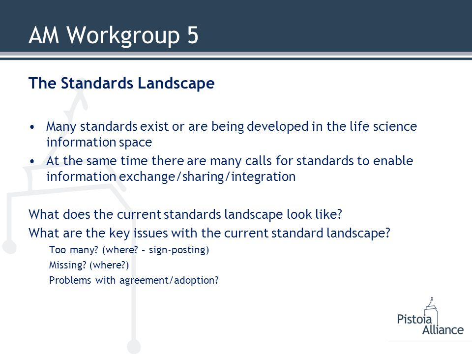 AM Workgroup 5 The Standards Landscape Many standards exist or are being developed in the life science information space At the same time there are ma
