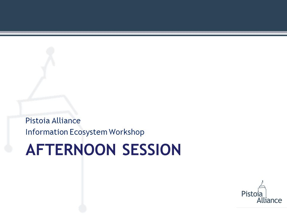 AFTERNOON SESSION Pistoia Alliance Information Ecosystem Workshop