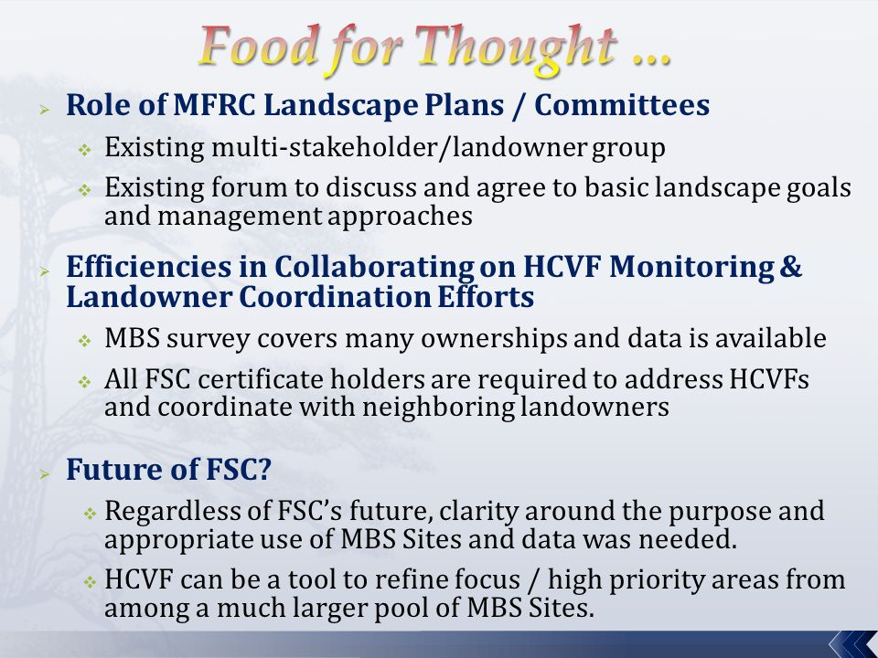  Role of MFRC Landscape Plans / Committees  Existing multi-stakeholder/landowner group  Existing forum to discuss and agree to basic landscape goals and management approaches  Efficiencies in Collaborating on HCVF Monitoring & Landowner Coordination Efforts  MBS survey covers many ownerships and data is available  All FSC certificate holders are required to address HCVFs and coordinate with neighboring landowners  Future of FSC.