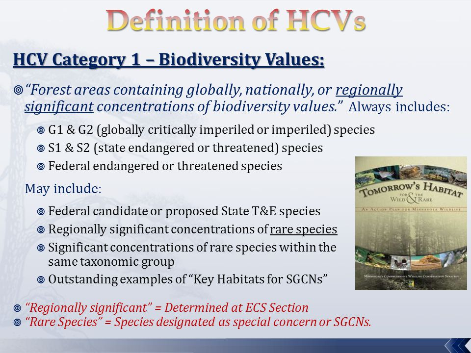 HCV Category 2 – Large Landscape Level Forests:  Forests containing globally, regionally, or nationally significant large landscape level forests … where viable populations of most if not all naturally occurring species exist in natural patterns of distribution and abundance.  Factors to help identify large landscape level forests include:  Size  Lesser levels of human disturbance  Connectivity between larger forest/wetland areas  Acreage and age thresholds provided for 3 ECS Provinces:  Laurentian Mixed Forest  Tallgrass Aspen Parklands  Eastern Broadleaf Forest  Threshold for regional significance = generally >1,000 acres