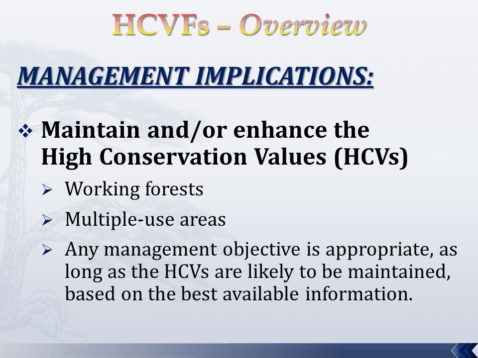 MANAGEMENT IMPLICATIONS:  Maintain and/or enhance the High Conservation Values (HCVs)  Working forests  Multiple-use areas  Any management objective is appropriate, as long as the HCVs are likely to be maintained, based on the best available information.