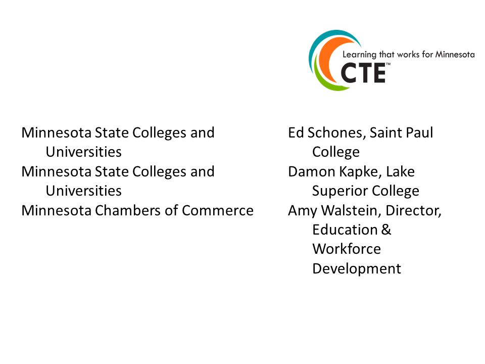 Minnesota State Colleges and Universities Minnesota Chambers of Commerce Ed Schones, Saint Paul College Damon Kapke, Lake Superior College Amy Walstein, Director, Education & Workforce Development