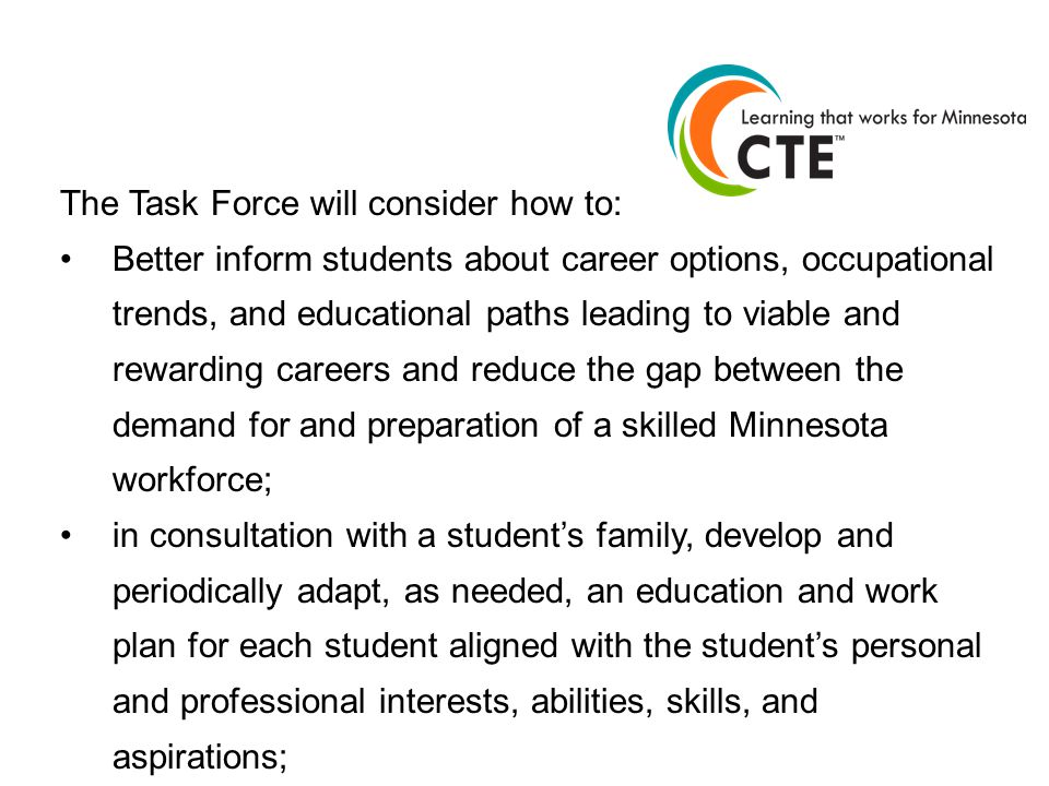 The Task Force will consider how to: Better inform students about career options, occupational trends, and educational paths leading to viable and rewarding careers and reduce the gap between the demand for and preparation of a skilled Minnesota workforce; in consultation with a student's family, develop and periodically adapt, as needed, an education and work plan for each student aligned with the student's personal and professional interests, abilities, skills, and aspirations;