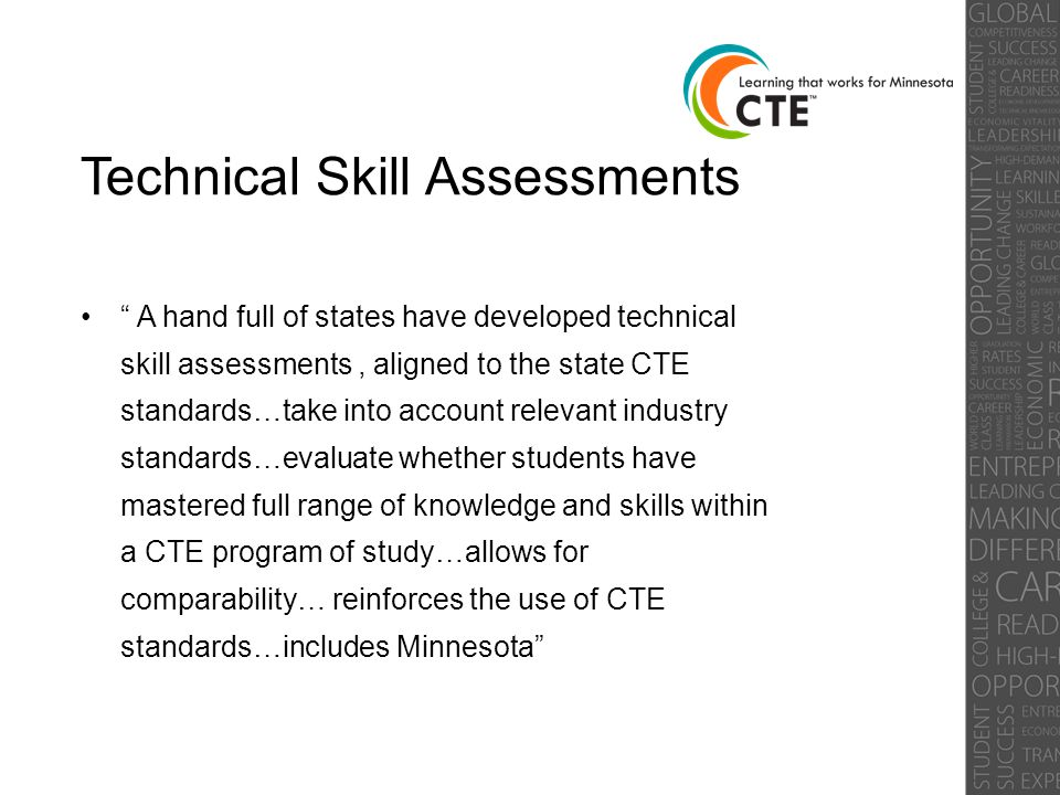 Technical Skill Assessments A hand full of states have developed technical skill assessments, aligned to the state CTE standards…take into account relevant industry standards…evaluate whether students have mastered full range of knowledge and skills within a CTE program of study…allows for comparability… reinforces the use of CTE standards…includes Minnesota