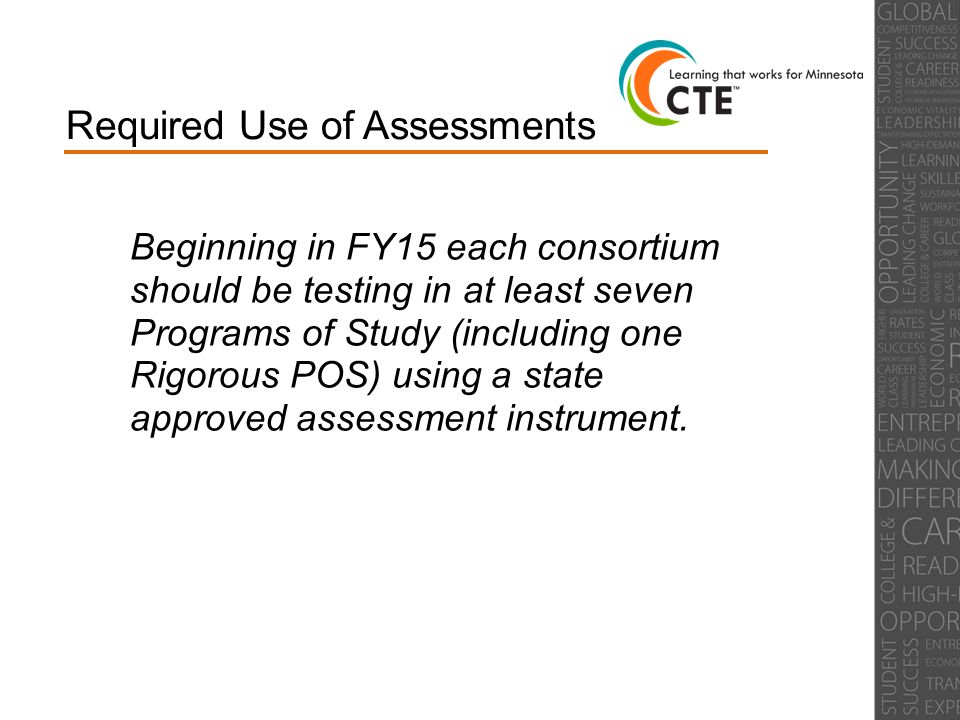 Required Use of Assessments Beginning in FY15 each consortium should be testing in at least seven Programs of Study (including one Rigorous POS) using a state approved assessment instrument.